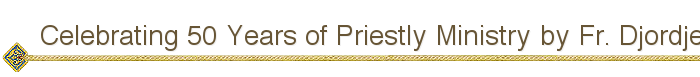 Celebrating 50 Years of Priestly Ministry by Fr. Djordje Mileusinic